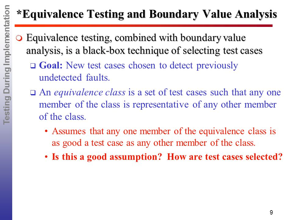 Testing During Implementation 9 *Equivalence Testing and Boundary Value Analysis  Equivalence testing, combined with boundary value analysis, is a black-box technique of selecting test cases  Goal: New test cases chosen to detect previously undetected faults.