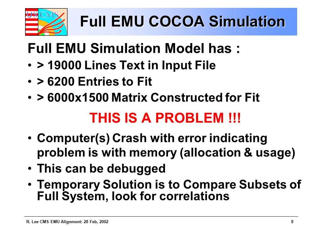 R. Lee CMS EMU Alignment: 28 Feb, 20028 Full EMU COCOA Simulation Full EMU Simulation Model has : > 19000 Lines Text in Input File > 6200 Entries to F