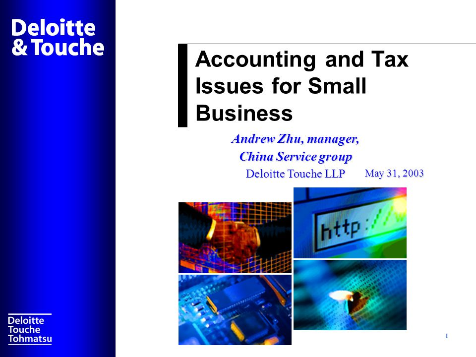 Accounting and Tax Issues for Small Business 1 Andrew Zhu, manager, China Service group Deloitte Touche LLP May 31, 2003