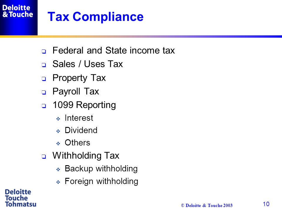 © Deloitte & Touche 2003 10 Tax Compliance q Federal and State income tax q Sales / Uses Tax q Property Tax q Payroll Tax q 1099 Reporting  Interest