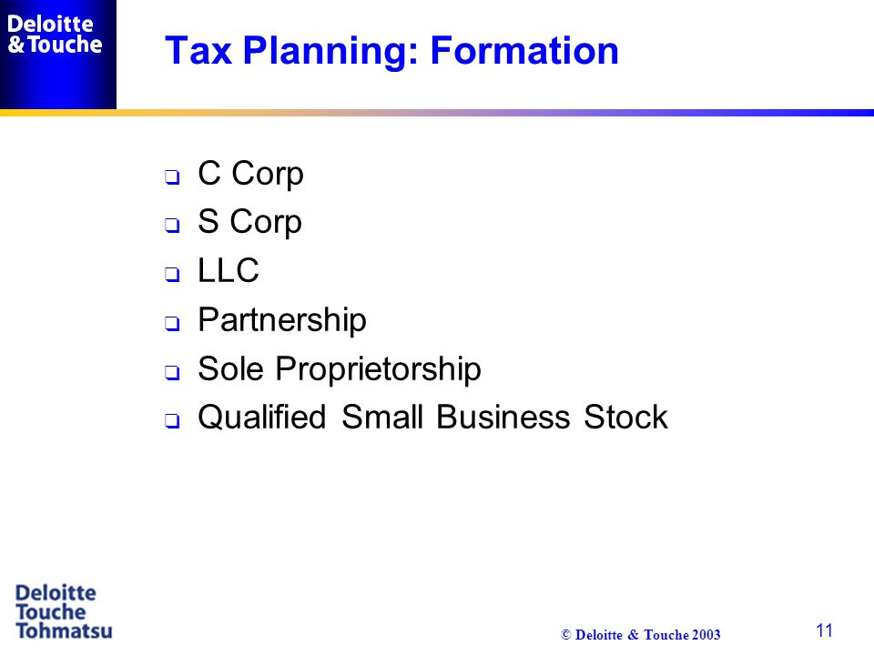 © Deloitte & Touche 2003 11 Tax Planning: Formation q C Corp q S Corp q LLC q Partnership q Sole Proprietorship q Qualified Small Business Stock