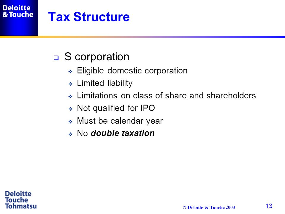 © Deloitte & Touche 2003 13 Tax Structure q S corporation  Eligible domestic corporation  Limited liability  Limitations on class of share and shar