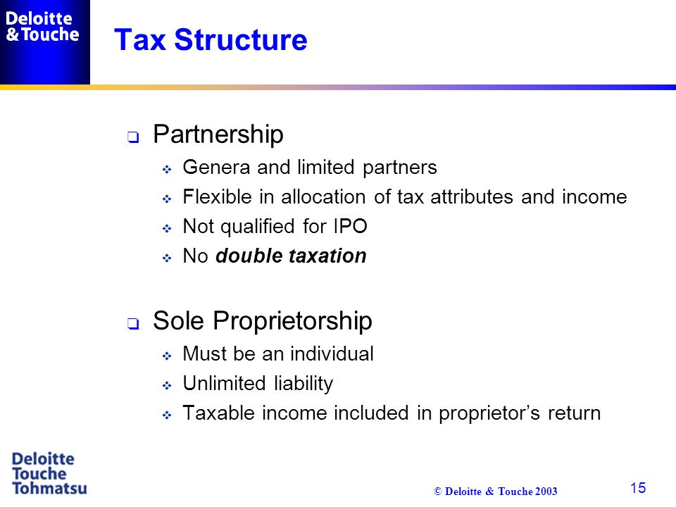 © Deloitte & Touche 2003 15 Tax Structure q Partnership  Genera and limited partners  Flexible in allocation of tax attributes and income  Not qual