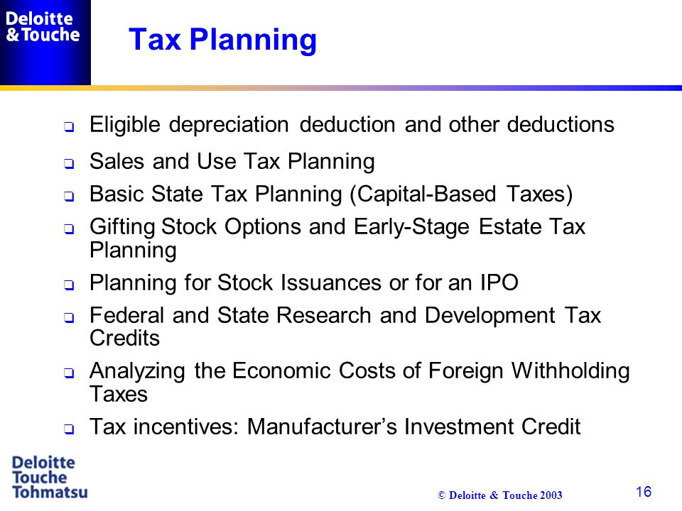 © Deloitte & Touche 2003 16 Tax Planning q Eligible depreciation deduction and other deductions q Sales and Use Tax Planning q Basic State Tax Plannin