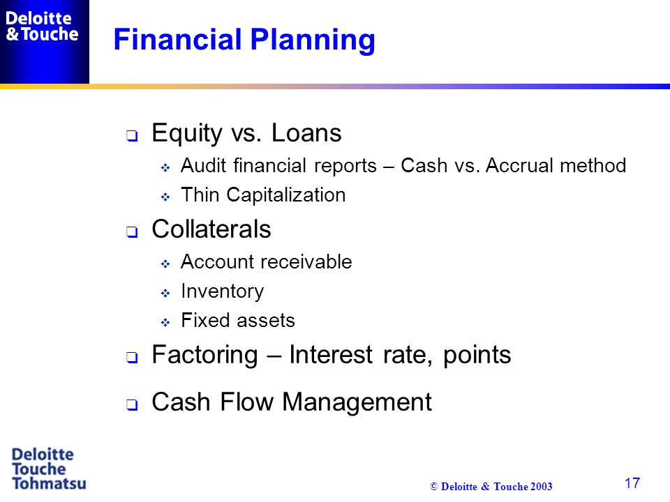 © Deloitte & Touche 2003 17 Financial Planning q Equity vs. Loans  Audit financial reports – Cash vs. Accrual method  Thin Capitalization q Collater
