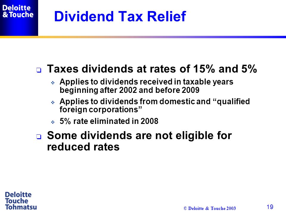 © Deloitte & Touche 2003 19 Dividend Tax Relief q Taxes dividends at rates of 15% and 5%  Applies to dividends received in taxable years beginning af