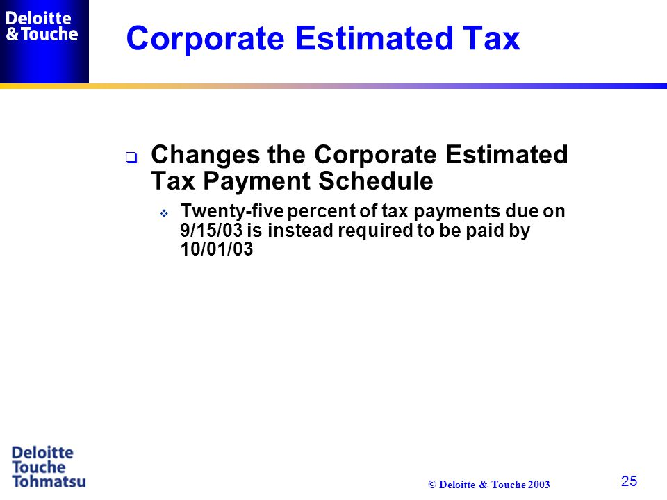 © Deloitte & Touche 2003 25 Corporate Estimated Tax q Changes the Corporate Estimated Tax Payment Schedule  Twenty-five percent of tax payments due o