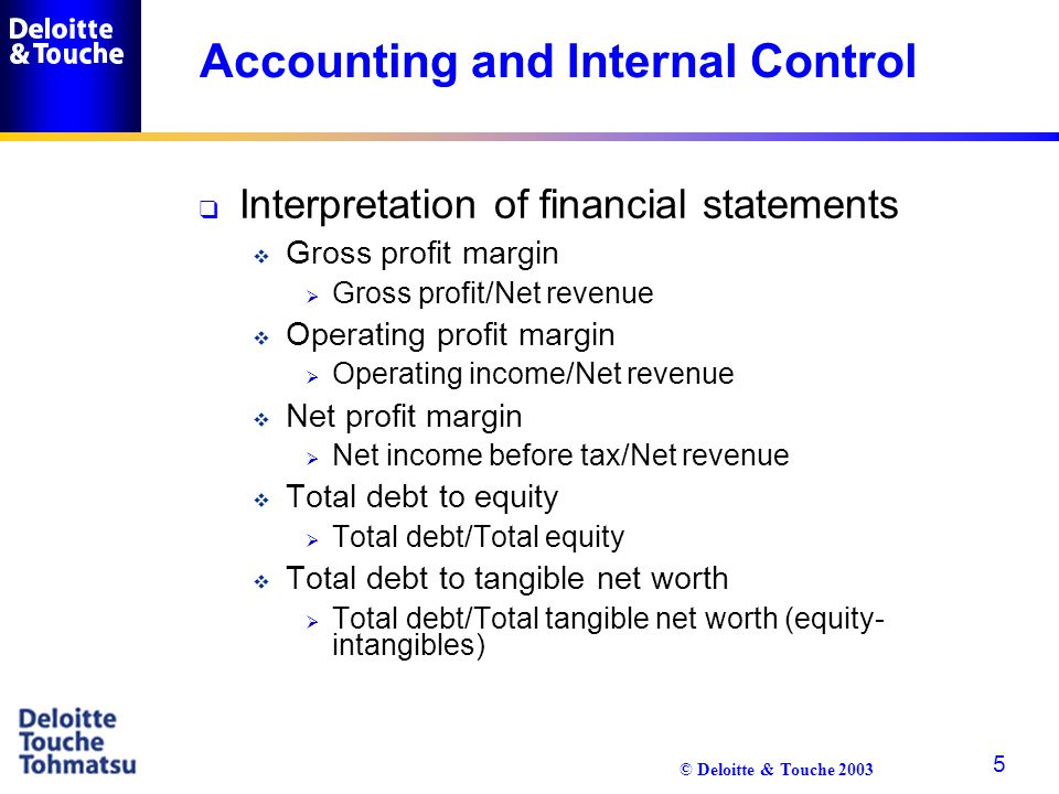 © Deloitte & Touche 2003 5 Accounting and Internal Control q Interpretation of financial statements  Gross profit margin  Gross profit/Net revenue 
