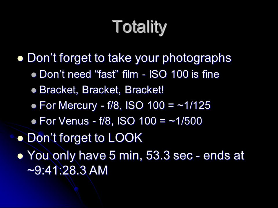 Totality Don't forget to take your photographs Don't forget to take your photographs Don't need fast film - ISO 100 is fine Don't need fast film - ISO 100 is fine Bracket, Bracket, Bracket.