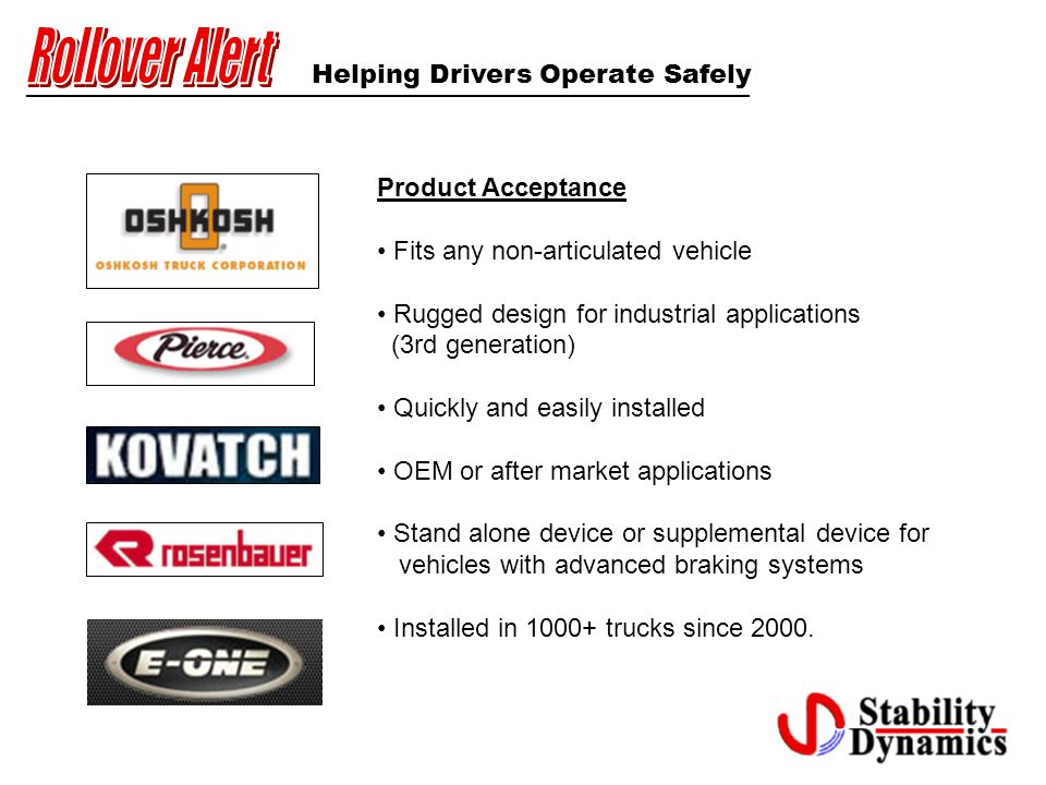 Helping Drivers Operate Safely Product Acceptance Fits any non-articulated vehicle Rugged design for industrial applications (3rd generation) Quickly and easily installed OEM or after market applications Stand alone device or supplemental device for vehicles with advanced braking systems Installed in 1000+ trucks since 2000.