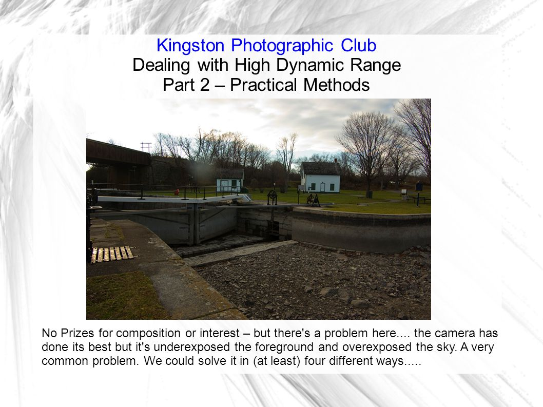 Kingston Photographic Club Dealing with High Dynamic Range Part 2 – Practical Methods No Prizes for composition or interest – but there s a problem here....