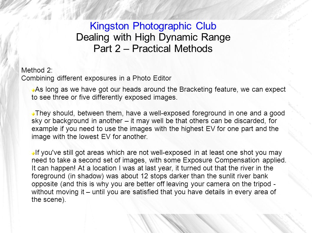 Kingston Photographic Club Dealing with High Dynamic Range Part 2 – Practical Methods Method 2: Combining different exposures in a Photo Editor As long as we have got our heads around the Bracketing feature, we can expect to see three or five differently exposed images.