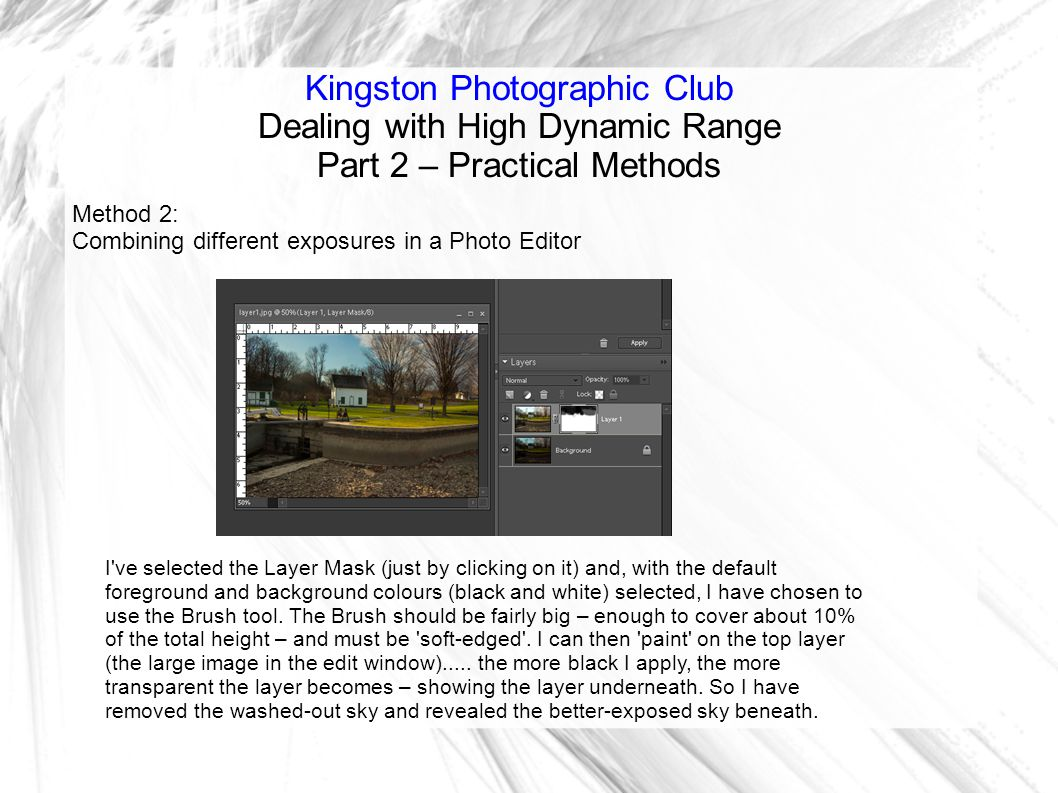 Kingston Photographic Club Dealing with High Dynamic Range Part 2 – Practical Methods Method 2: Combining different exposures in a Photo Editor I ve selected the Layer Mask (just by clicking on it) and, with the default foreground and background colours (black and white) selected, I have chosen to use the Brush tool.