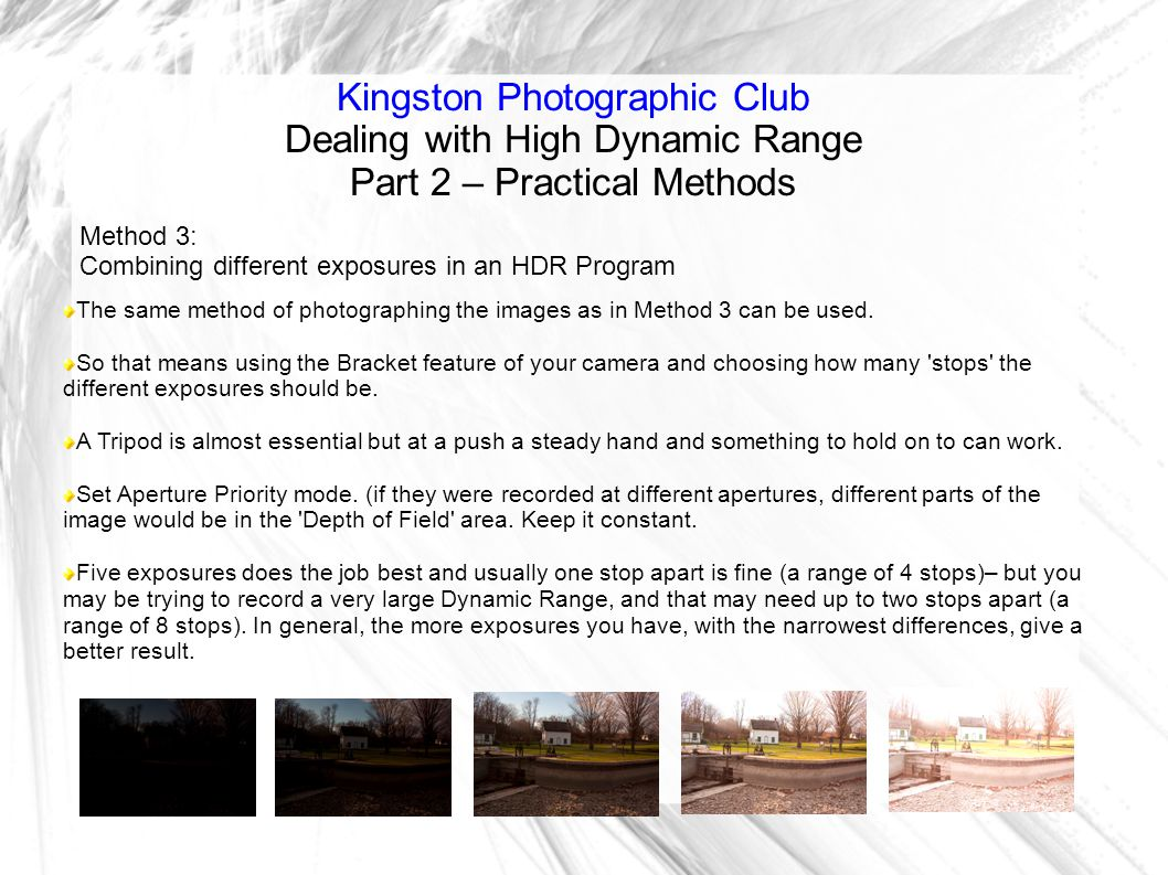 Kingston Photographic Club Dealing with High Dynamic Range Part 2 – Practical Methods Method 3: Combining different exposures in an HDR Program The same method of photographing the images as in Method 3 can be used.