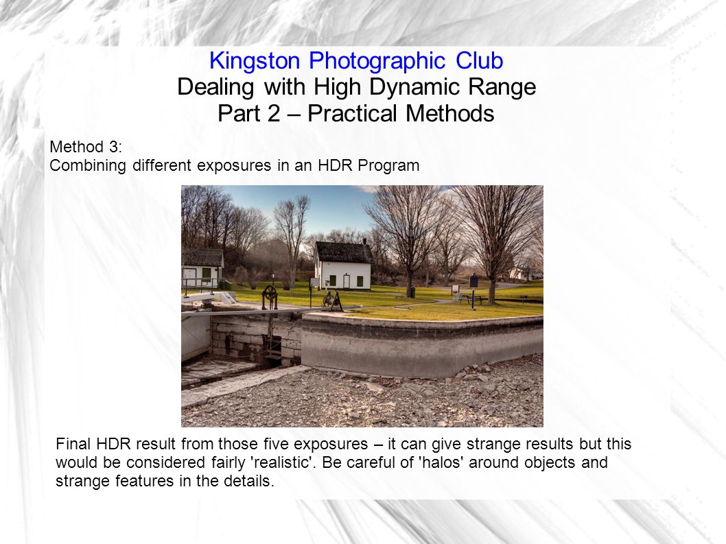 Kingston Photographic Club Dealing with High Dynamic Range Part 2 – Practical Methods Method 3: Combining different exposures in an HDR Program Final HDR result from those five exposures – it can give strange results but this would be considered fairly realistic .