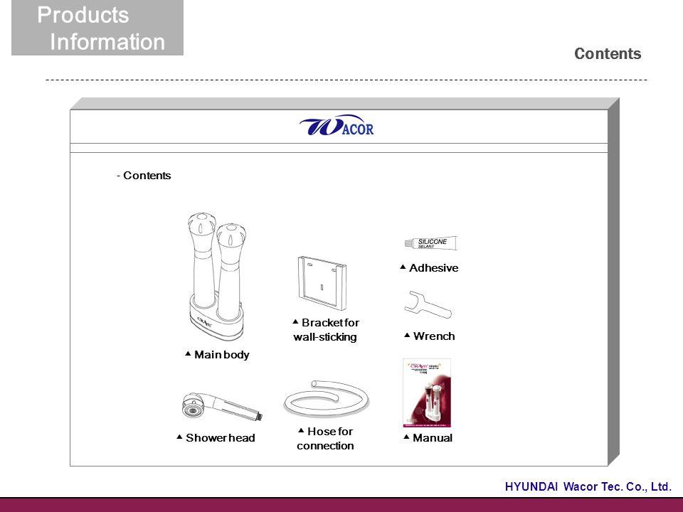 이너드림 Contents 02. 제품소개 - Contents Products Information ▲ Main body ▲ Bracket for wall-sticking ▲ Adhesive ▲ Hose for connection ▲ Shower head ▲ Manual