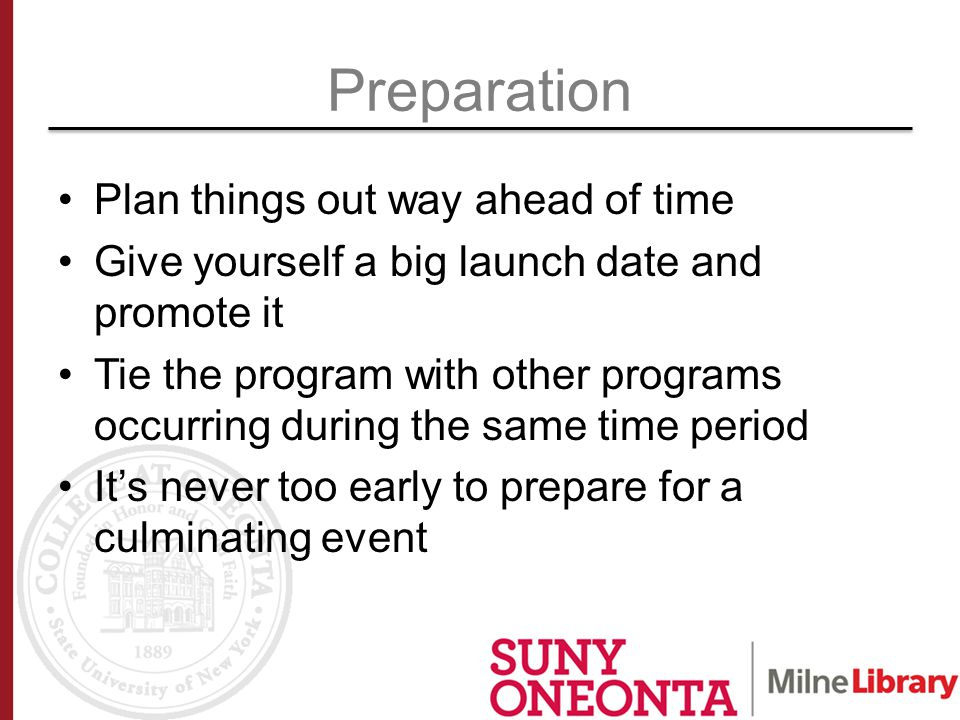 Preparation Plan things out way ahead of time Give yourself a big launch date and promote it Tie the program with other programs occurring during the same time period It's never too early to prepare for a culminating event