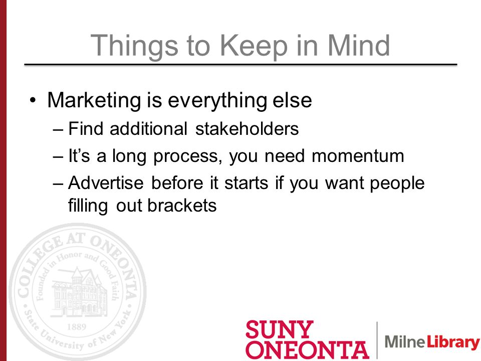 Things to Keep in Mind Marketing is everything else –Find additional stakeholders –It's a long process, you need momentum –Advertise before it starts if you want people filling out brackets