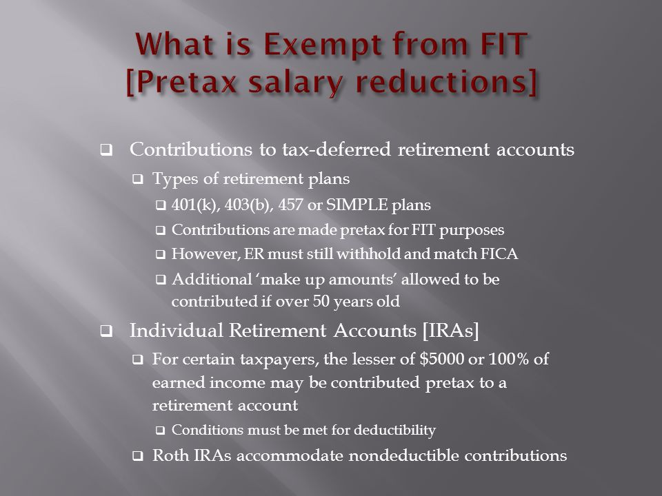 Contributions to tax-deferred retirement accounts  Types of retirement plans  401(k), 403(b), 457 or SIMPLE plans  Contributions are made pretax for FIT purposes  However, ER must still withhold and match FICA  Additional 'make up amounts' allowed to be contributed if over 50 years old  Individual Retirement Accounts [IRAs]  For certain taxpayers, the lesser of $5000 or 100% of earned income may be contributed pretax to a retirement account  Conditions must be met for deductibility  Roth IRAs accommodate nondeductible contributions