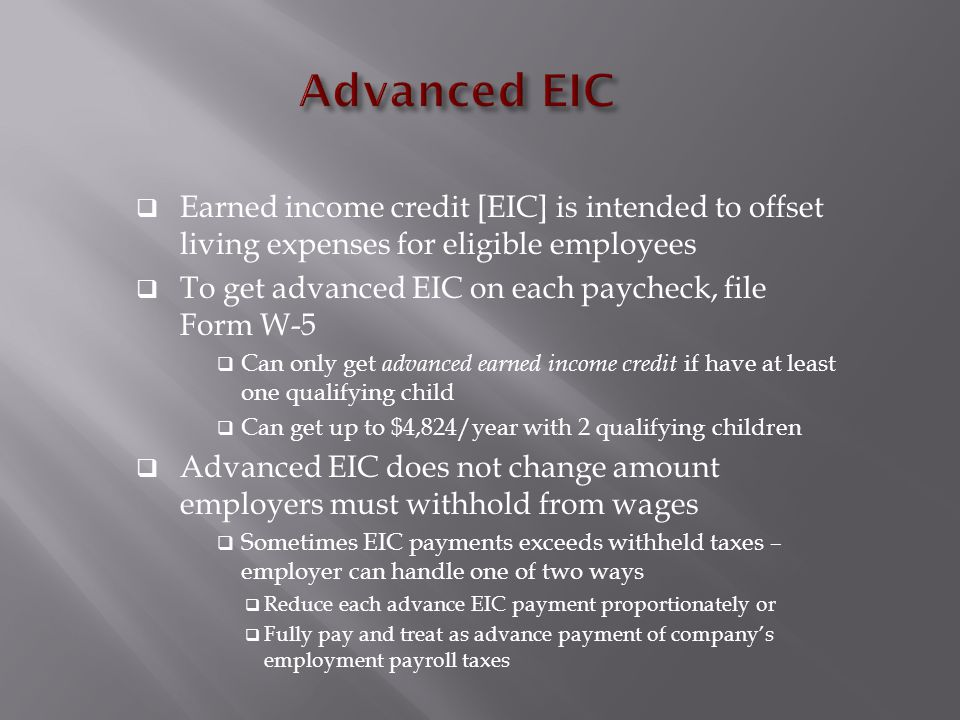  Earned income credit [EIC] is intended to offset living expenses for eligible employees  To get advanced EIC on each paycheck, file Form W-5  Can only get advanced earned income credit if have at least one qualifying child  Can get up to $4,824/year with 2 qualifying children  Advanced EIC does not change amount employers must withhold from wages  Sometimes EIC payments exceeds withheld taxes – employer can handle one of two ways  Reduce each advance EIC payment proportionately or  Fully pay and treat as advance payment of company's employment payroll taxes