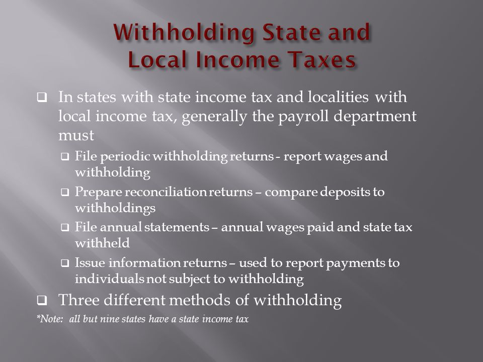  In states with state income tax and localities with local income tax, generally the payroll department must  File periodic withholding returns - report wages and withholding  Prepare reconciliation returns – compare deposits to withholdings  File annual statements – annual wages paid and state tax withheld  Issue information returns – used to report payments to individuals not subject to withholding  Three different methods of withholding *Note: all but nine states have a state income tax