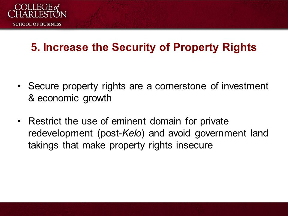 5. Increase the Security of Property Rights Secure property rights are a cornerstone of investment & economic growth Restrict the use of eminent domai