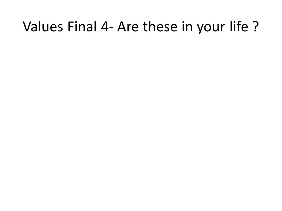 Values Final 4- Are these in your life