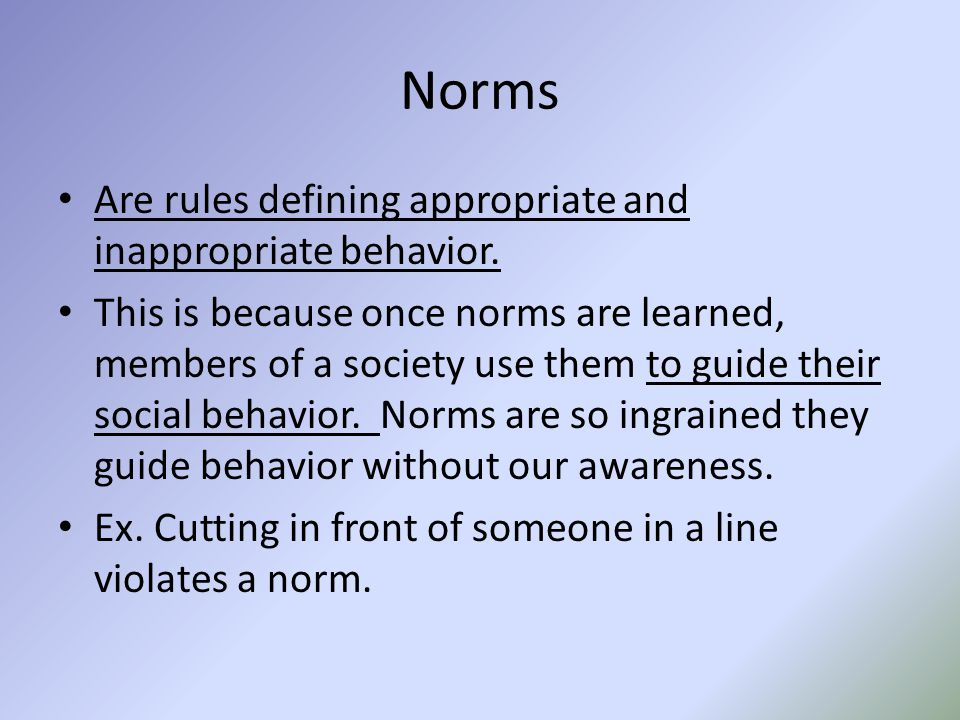 Norms Are rules defining appropriate and inappropriate behavior.