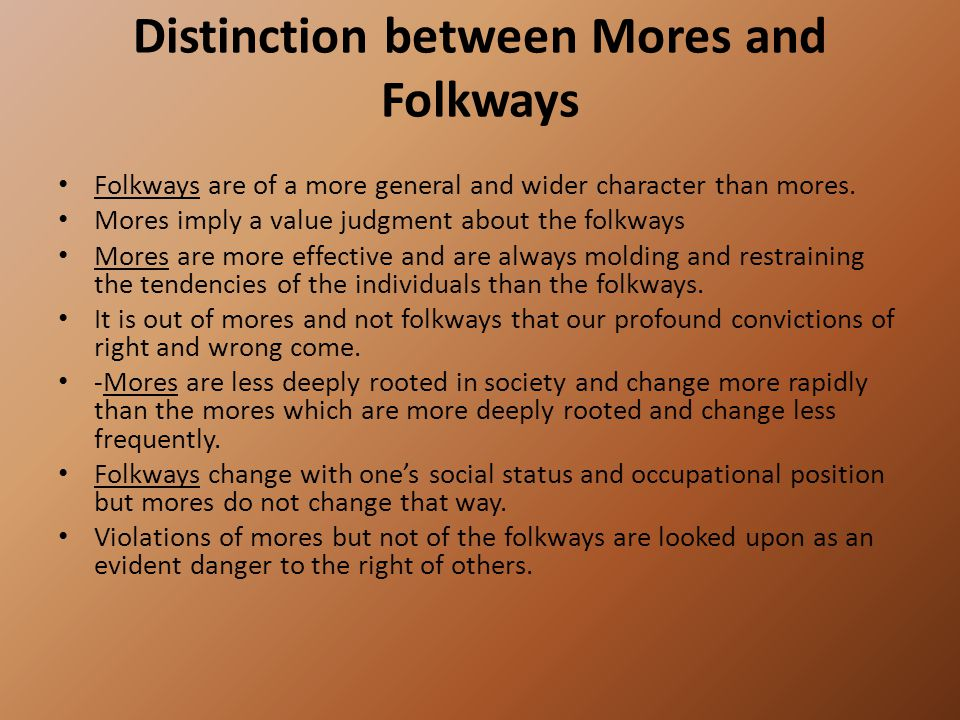 Distinction between Mores and Folkways Folkways are of a more general and wider character than mores.