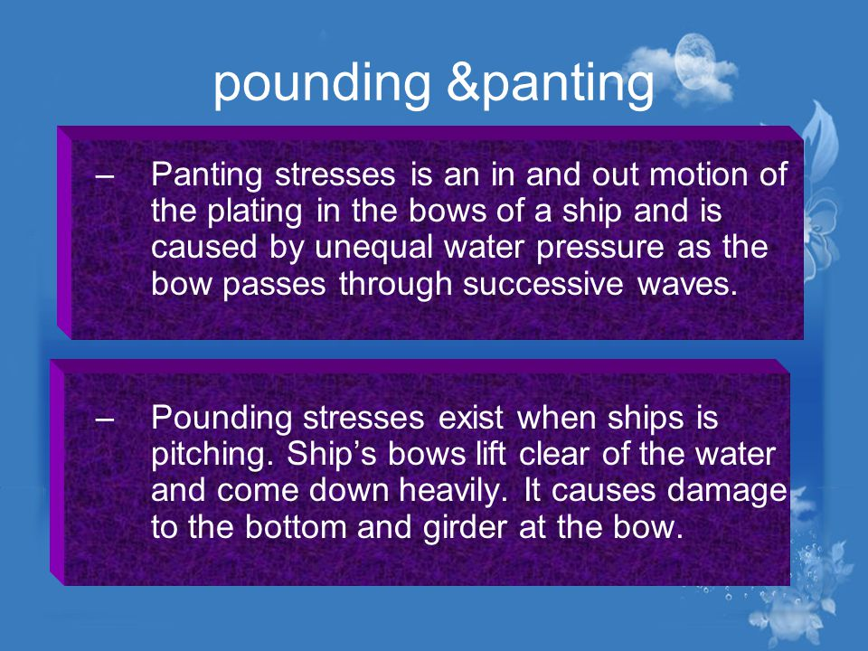 pounding &panting –Panting stresses is an in and out motion of the plating in the bows of a ship and is caused by unequal water pressure as the bow pa
