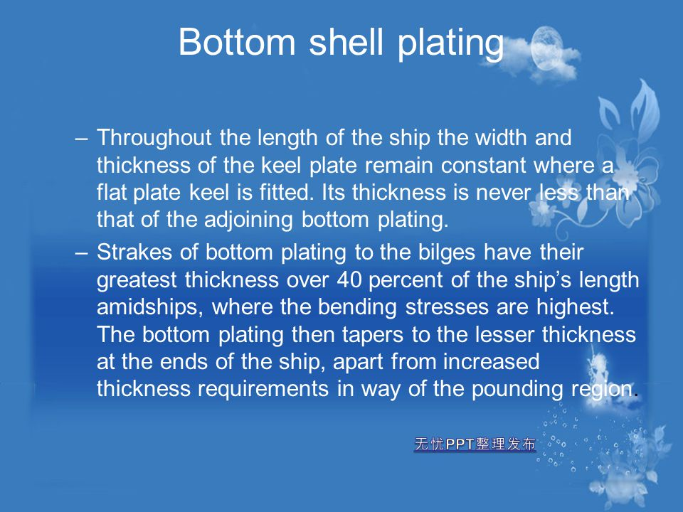 Bottom shell plating –Throughout the length of the ship the width and thickness of the keel plate remain constant where a flat plate keel is fitted. I