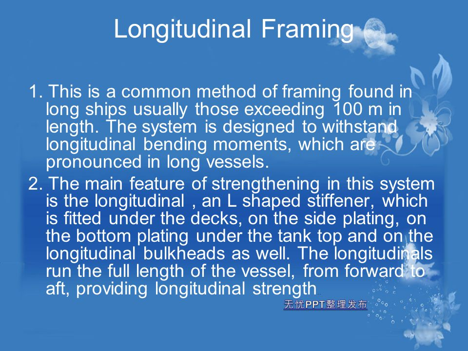 Longitudinal Framing 1. This is a common method of framing found in long ships usually those exceeding 100 m in length. The system is designed to with