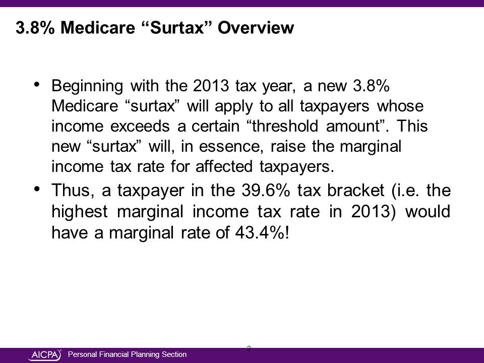 Personal Financial Planning Section 2 Beginning with the 2013 tax year, a new 3.8% Medicare surtax will apply to all taxpayers whose income exceeds a certain threshold amount .