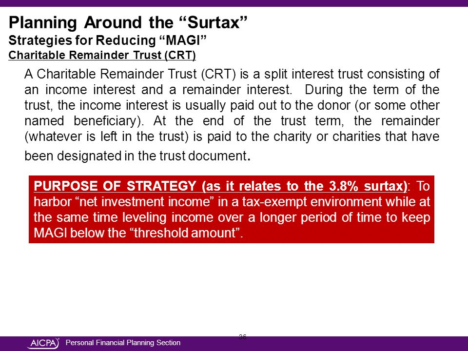 Personal Financial Planning Section 36 Planning Around the Surtax Strategies for Reducing MAGI Charitable Remainder Trust (CRT) A Charitable Remainder Trust (CRT) is a split interest trust consisting of an income interest and a remainder interest.