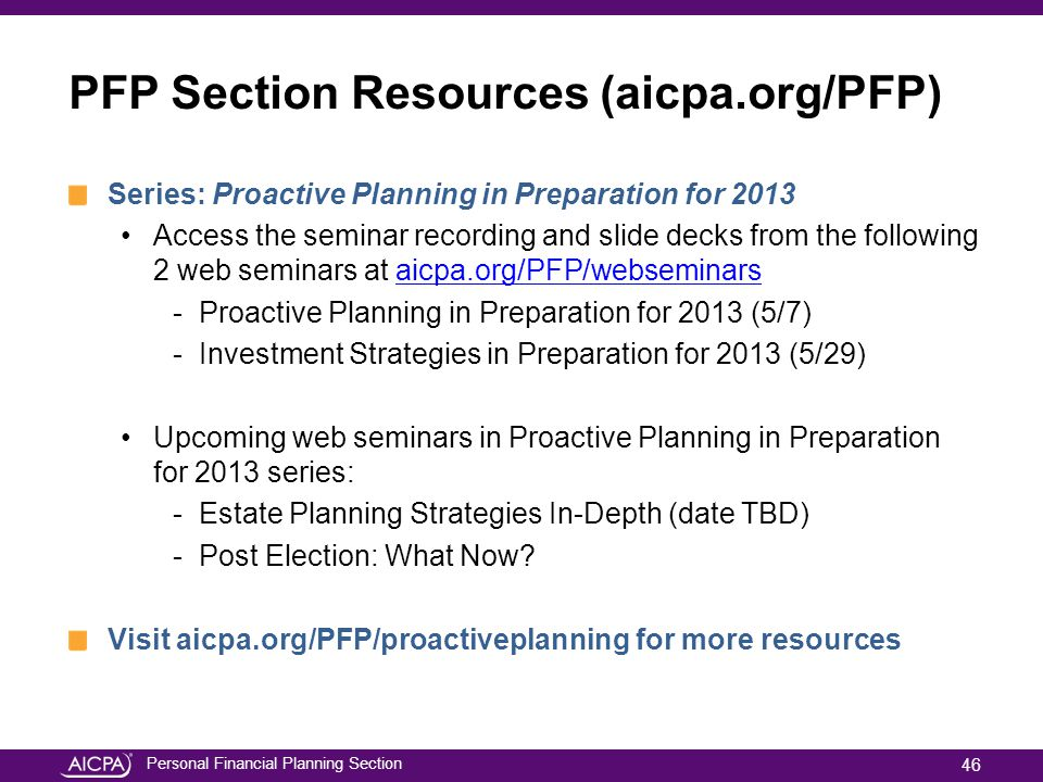 Personal Financial Planning Section PFP Section Resources (aicpa.org/PFP) Series: Proactive Planning in Preparation for 2013 Access the seminar recording and slide decks from the following 2 web seminars at aicpa.org/PFP/webseminarsaicpa.org/PFP/webseminars -Proactive Planning in Preparation for 2013 (5/7) -Investment Strategies in Preparation for 2013 (5/29) Upcoming web seminars in Proactive Planning in Preparation for 2013 series: -Estate Planning Strategies In-Depth (date TBD) -Post Election: What Now.