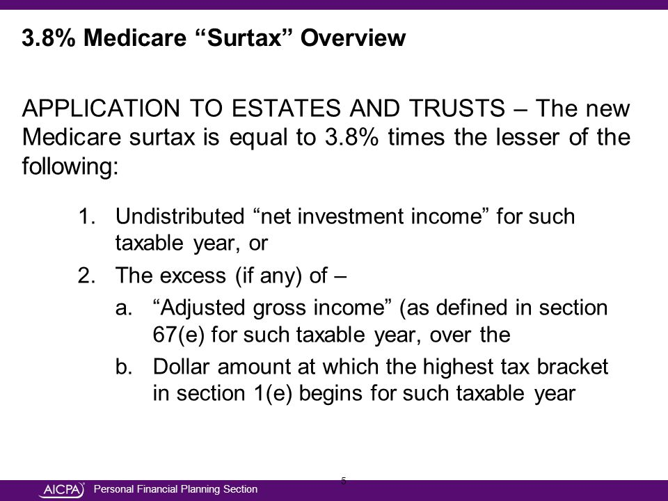 Personal Financial Planning Section 5 APPLICATION TO ESTATES AND TRUSTS – The new Medicare surtax is equal to 3.8% times the lesser of the following: 1.Undistributed net investment income for such taxable year, or 2.The excess (if any) of – a. Adjusted gross income (as defined in section 67(e) for such taxable year, over the b.Dollar amount at which the highest tax bracket in section 1(e) begins for such taxable year 3.8% Medicare Surtax Overview