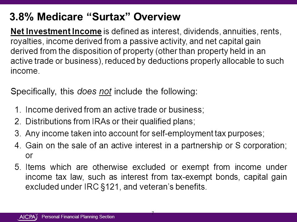 Personal Financial Planning Section 8 Subject to SurtaxExempt from Surtax WagesX Taxable InterestX Exempt InterestX DividendsX Annuity IncomeX Passive RoyaltyX Active RoyaltyX RentsX 3.8% Medicare Surtax Overview Types of Income Subject to Surtax