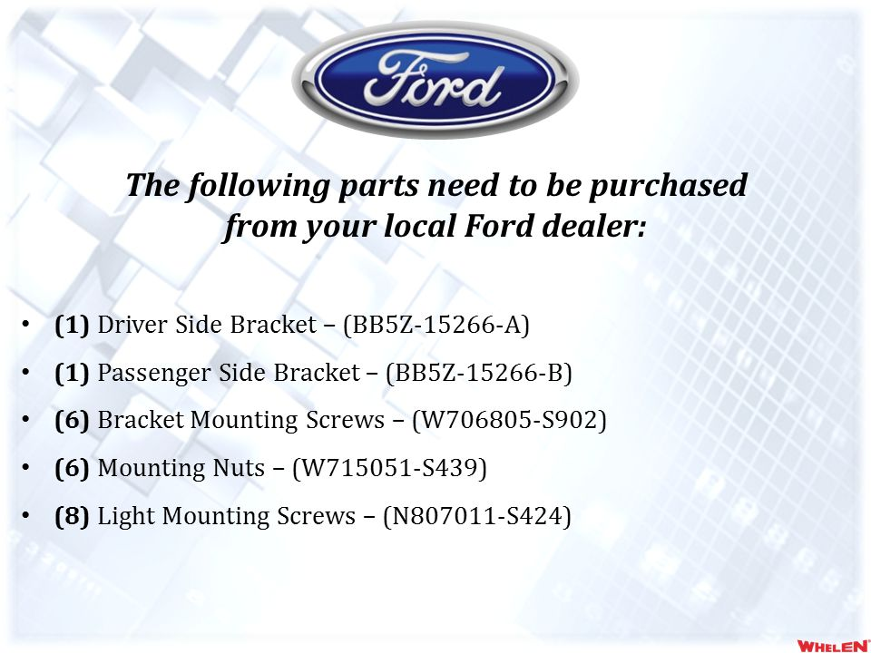 The following parts need to be purchased from your local Ford dealer: (1) Driver Side Bracket – (BB5Z-15266-A) (1) Passenger Side Bracket – (BB5Z-15266-B) (6) Bracket Mounting Screws – (W706805-S902) (6) Mounting Nuts – (W715051-S439) (8) Light Mounting Screws – (N807011-S424)