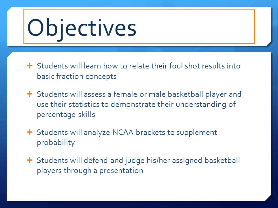 Objectives  Students will learn how to relate their foul shot results into basic fraction concepts  Students will assess a female or male basketball player and use their statistics to demonstrate their understanding of percentage skills  Students will analyze NCAA brackets to supplement probability  Students will defend and judge his/her assigned basketball players through a presentation