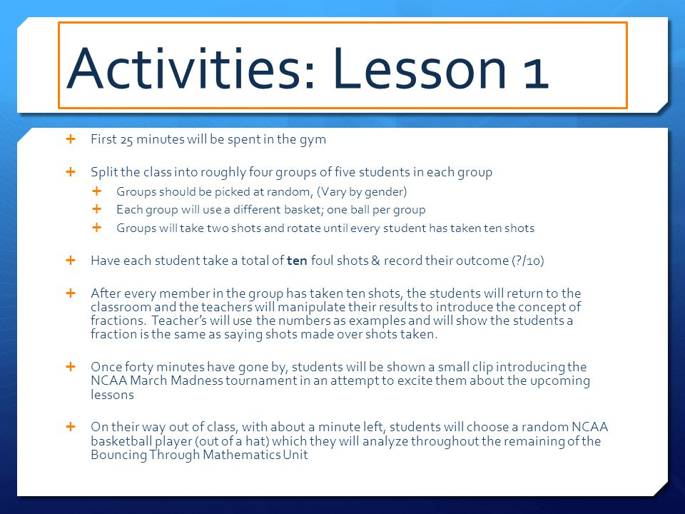 Activities: Lesson 3  Students are to receive a copy of the entire NCAA bracket for the men and women  A lesson will be taught but instead of numbers every concept will be referring to the bracket itself  (playing time example)  A quick five-minute video will be shown to sum up the basic principle of probability without taking into account other factors  The teacher will tell the class that the first person to figure out the probability of his/her player's team winning the entire tournament can win his/her own basketball.