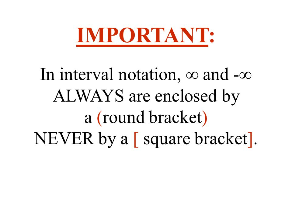 IMPORTANT: In interval notation, ∞ and -∞ ALWAYS are enclosed by a (round bracket) NEVER by a [ square bracket].