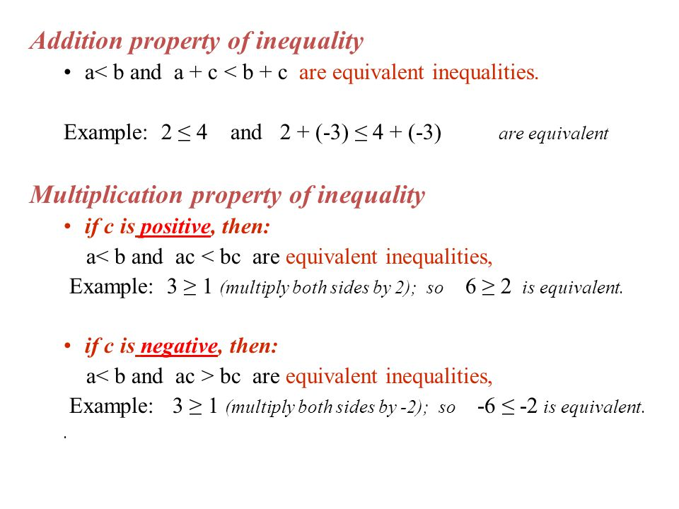 Addition property of inequality a< b and a + c < b + c are equivalent inequalities. Example: 2 ≤ 4 and 2 + (-3) ≤ 4 + (-3) are equivalent Multiplicati