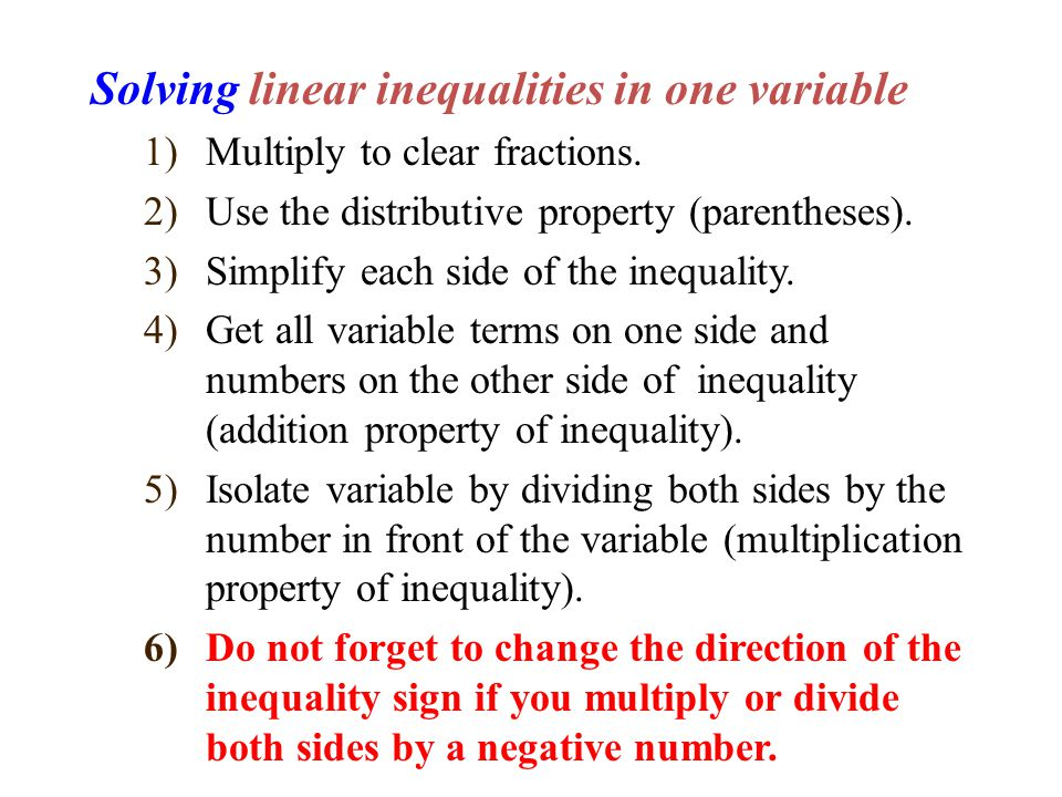 Solving linear inequalities in one variable 1)Multiply to clear fractions. 2)Use the distributive property (parentheses). 3)Simplify each side of the