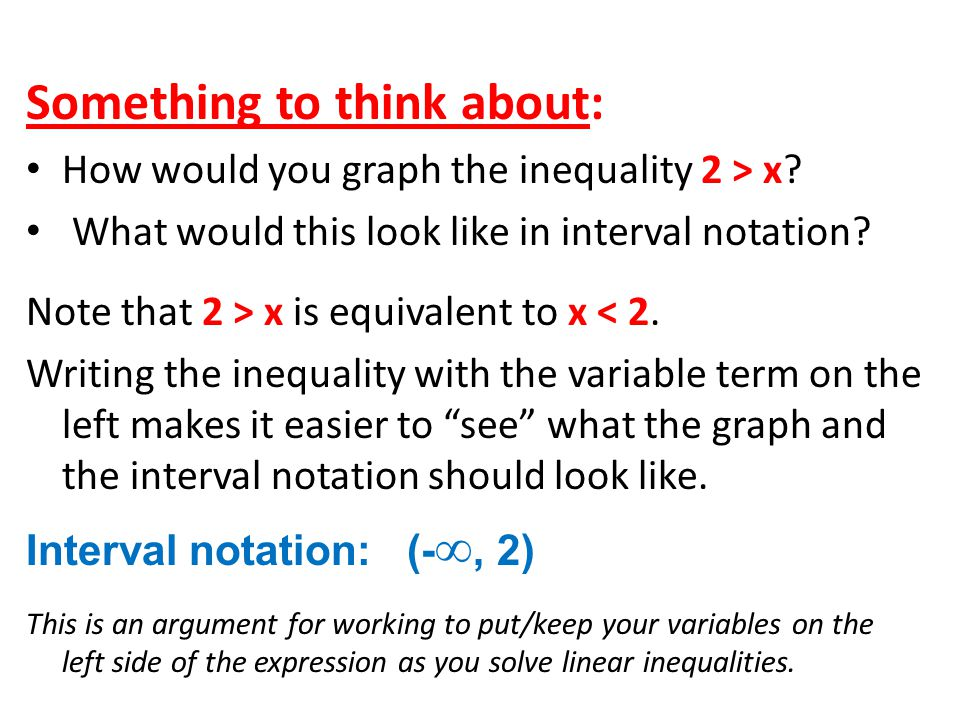 Something to think about: How would you graph the inequality 2 > x? What would this look like in interval notation? Note that 2 > x is equivalent to x