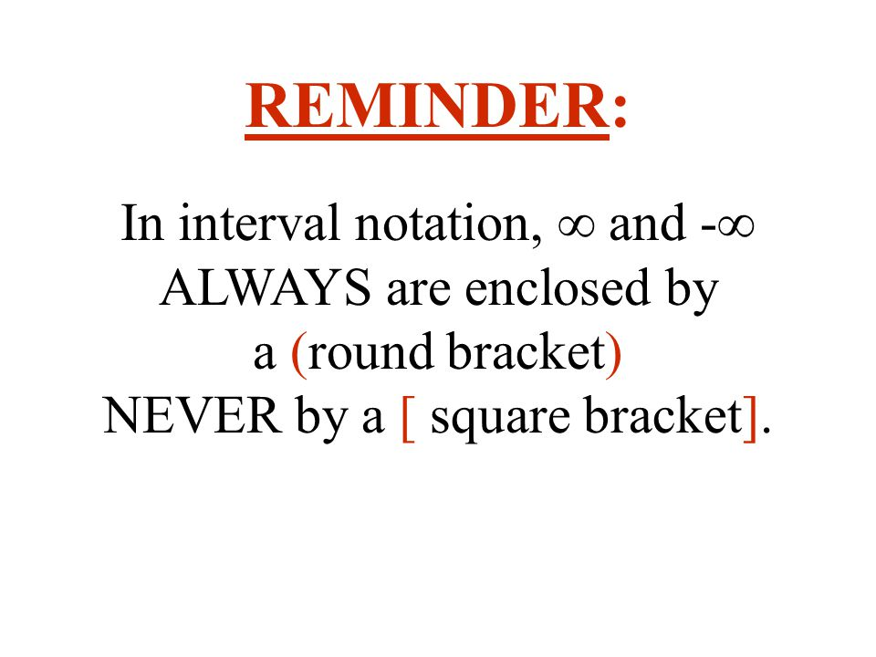 REMINDER: In interval notation, ∞ and -∞ ALWAYS are enclosed by a (round bracket) NEVER by a [ square bracket].