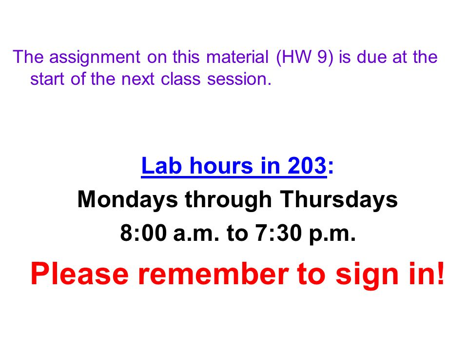 The assignment on this material (HW 9) is due at the start of the next class session. Lab hours in 203: Mondays through Thursdays 8:00 a.m. to 7:30 p.