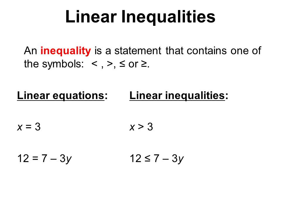 Linear Inequalities An inequality is a statement that contains one of the symbols:, ≤ or ≥. Linear equations:Linear inequalities: x = 3x > 3 12 = 7 –