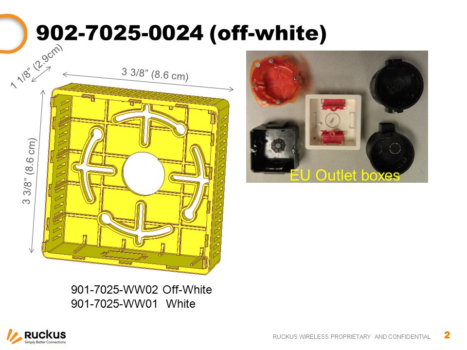 "2 RUCKUS WIRELESS PROPRIETARY AND CONFIDENTIAL 902-7025-0024 (off-white) 3 3/8"" (8.6 cm) 1 1/8"" (2.9cm) 901-7025-WW02 Off-White 901-7025-WW01 White EU"