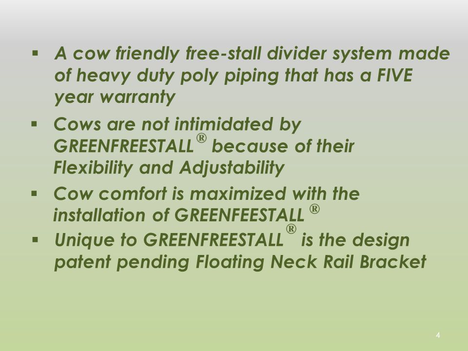  A cow friendly free-stall divider system made of heavy duty poly piping that has a FIVE year warranty  Cows are not intimidated by GREENFREESTALL because of their Flexibility and Adjustability  Cow comfort is maximized with the installation of GREENFEESTALL  Unique to GREENFREESTALL is the design patent pending Floating Neck Rail Bracket 4