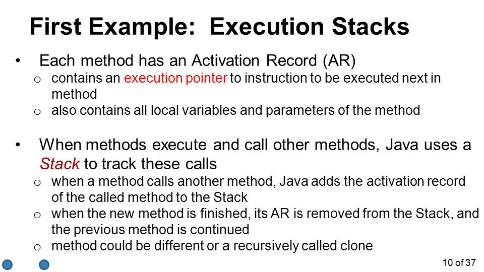10 of 37 First Example: Execution Stacks Each method has an Activation Record (AR) o contains an execution pointer to instruction to be executed next in method o also contains all local variables and parameters of the method When methods execute and call other methods, Java uses a Stack to track these calls o when a method calls another method, Java adds the activation record of the called method to the Stack o when the new method is finished, its AR is removed from the Stack, and the previous method is continued o method could be different or a recursively called clone